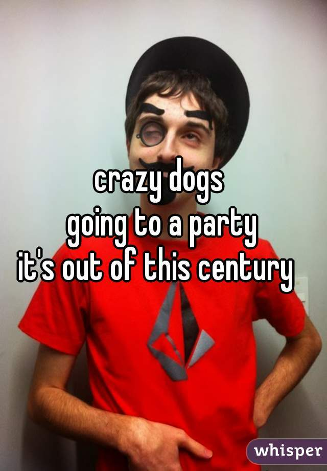 crazy dogs  going to a party it's out of this century