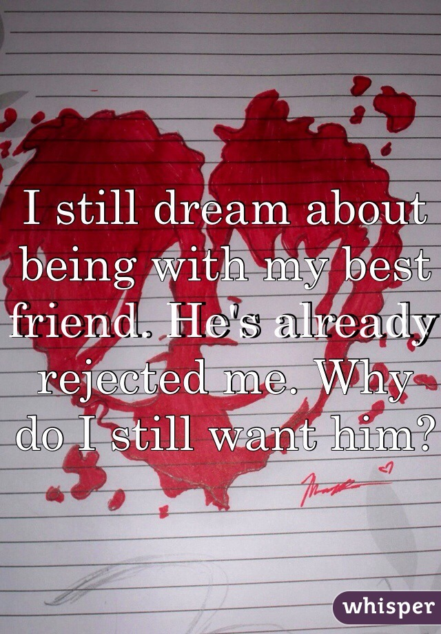 I still dream about being with my best friend. He's already rejected me. Why do I still want him?