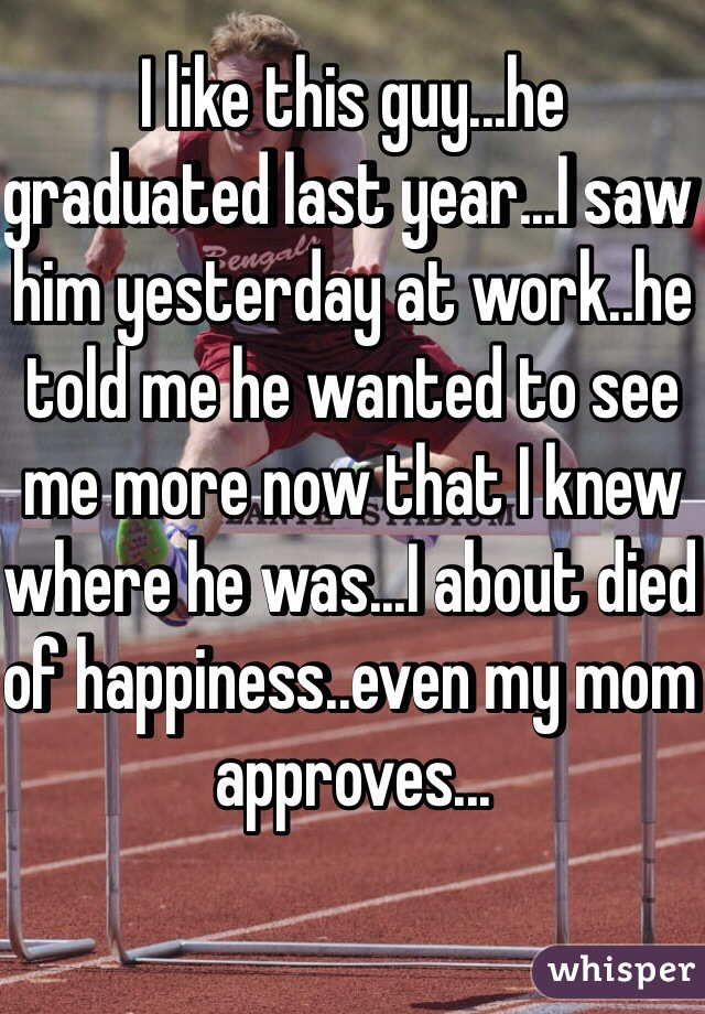 I like this guy...he graduated last year...I saw him yesterday at work..he told me he wanted to see me more now that I knew where he was...I about died of happiness..even my mom approves...