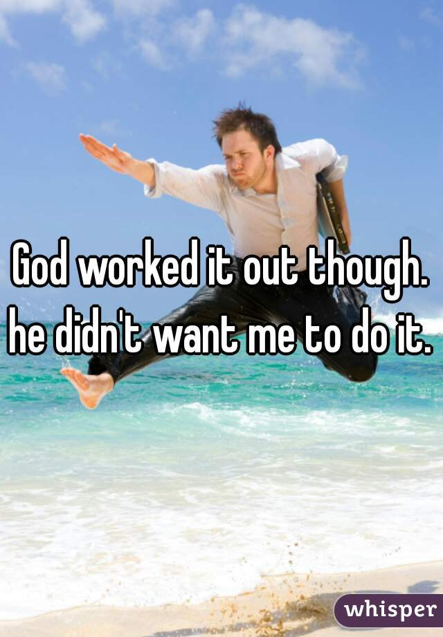 God worked it out though. he didn't want me to do it.