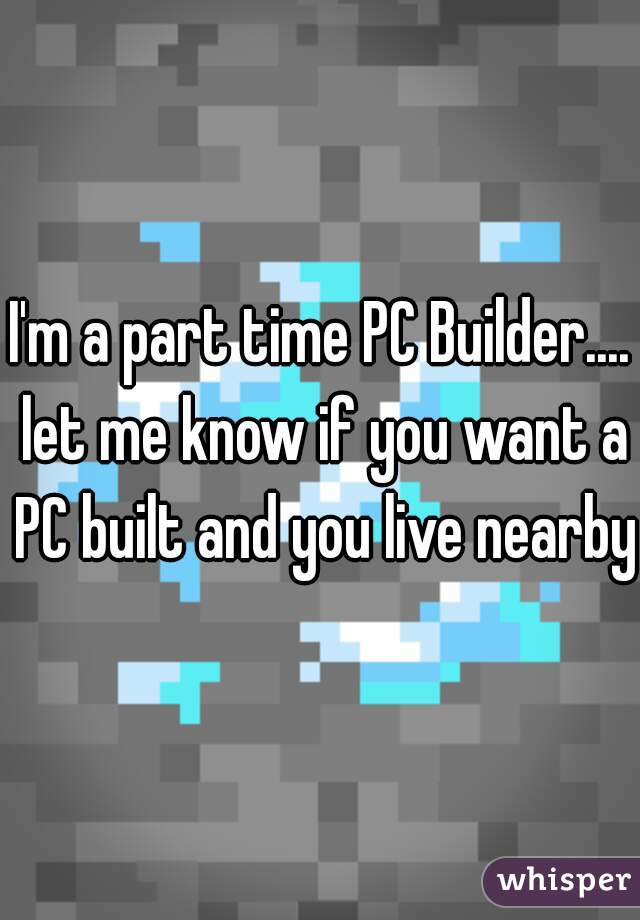 I'm a part time PC Builder.... let me know if you want a PC built and you live nearby
