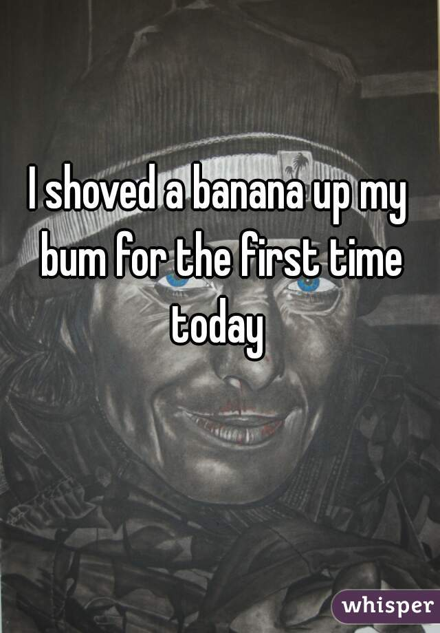 I shoved a banana up my bum for the first time today