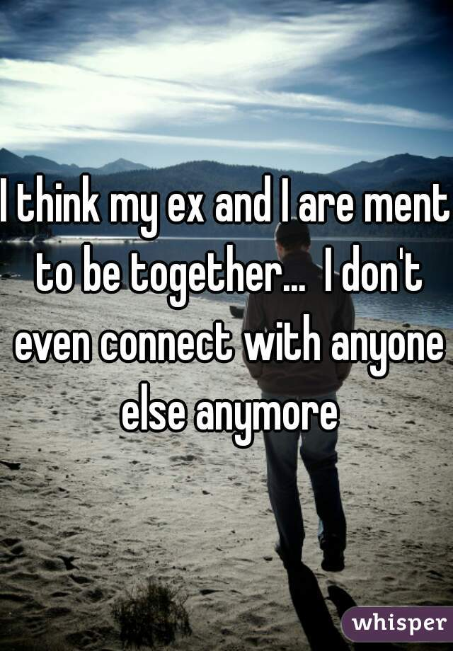 I think my ex and I are ment to be together...  I don't even connect with anyone else anymore