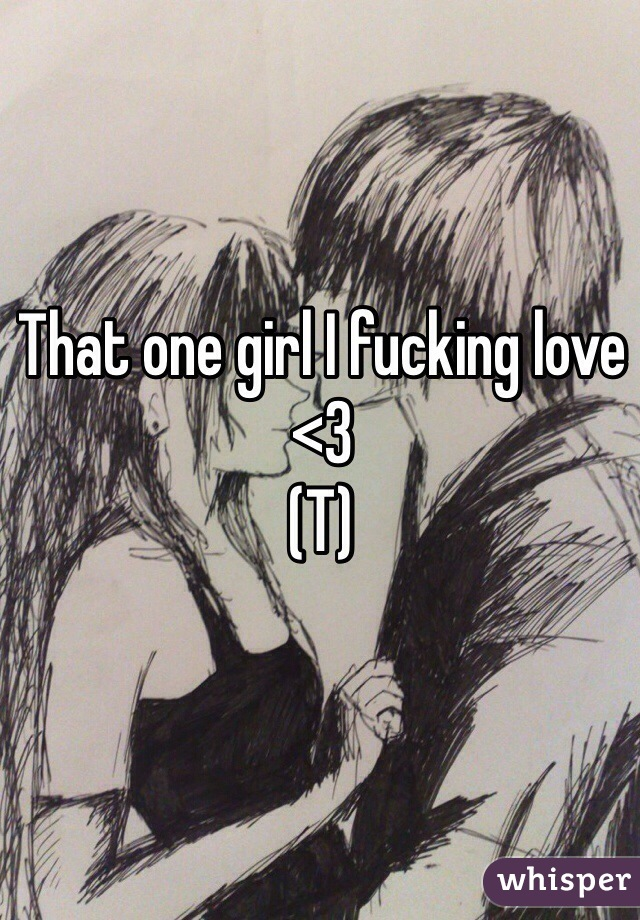 That one girl I fucking love <3 (T)