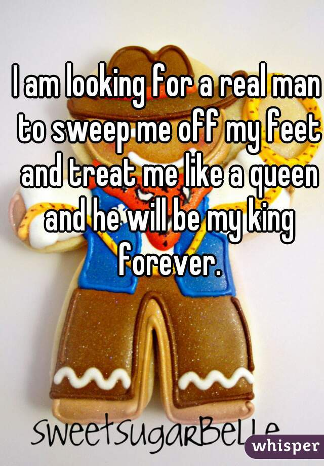 I am looking for a real man to sweep me off my feet and treat me like a queen and he will be my king forever.