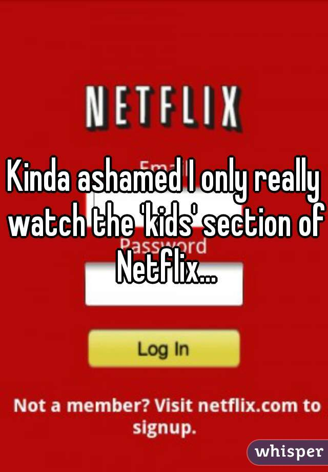 Kinda ashamed I only really watch the 'kids' section of Netflix...