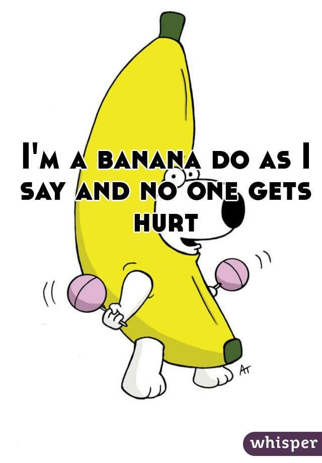 I'm a banana do as I say and no one gets hurt