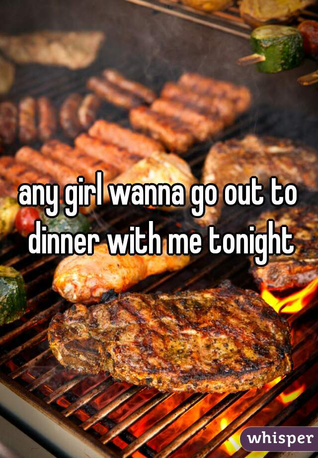 any girl wanna go out to dinner with me tonight
