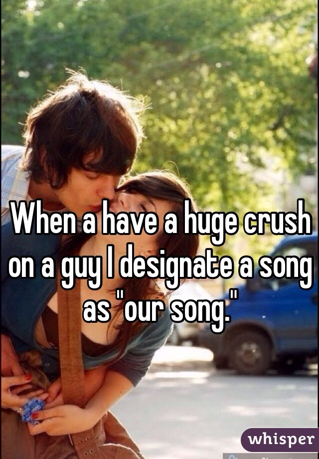 """When a have a huge crush on a guy I designate a song as """"our song."""""""