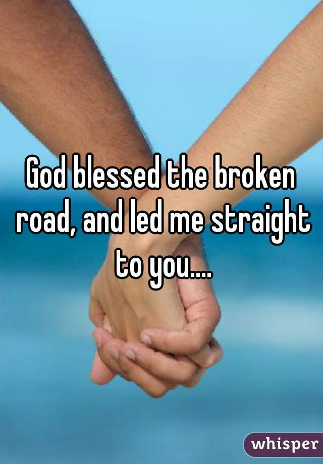 God blessed the broken road, and led me straight to you....
