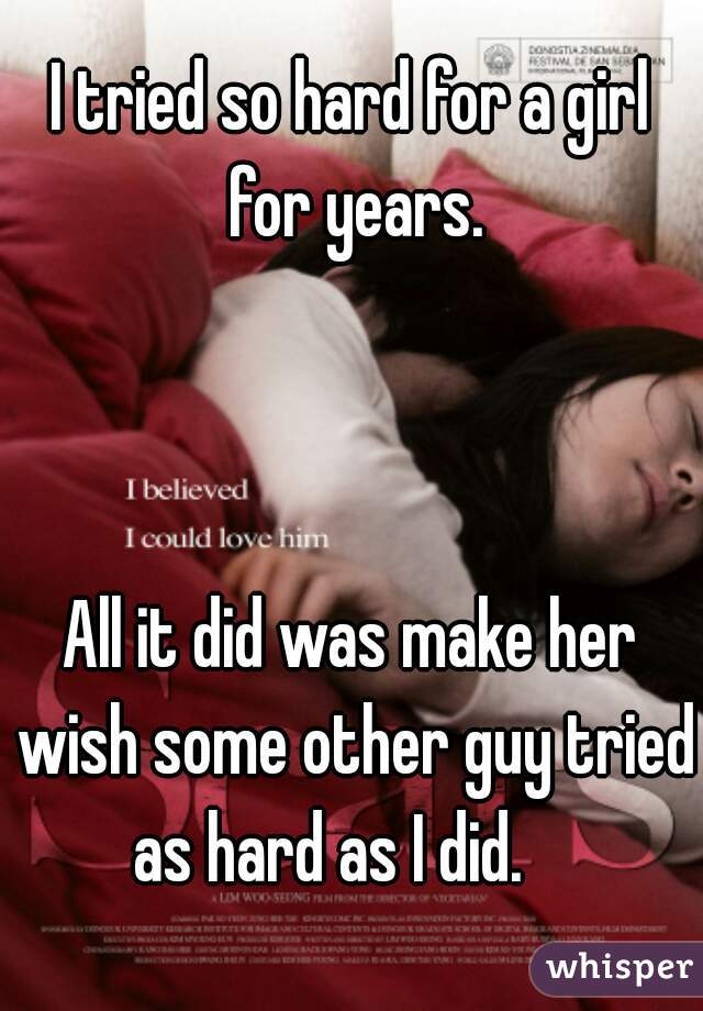 I tried so hard for a girl for years.    All it did was make her wish some other guy tried as hard as I did.