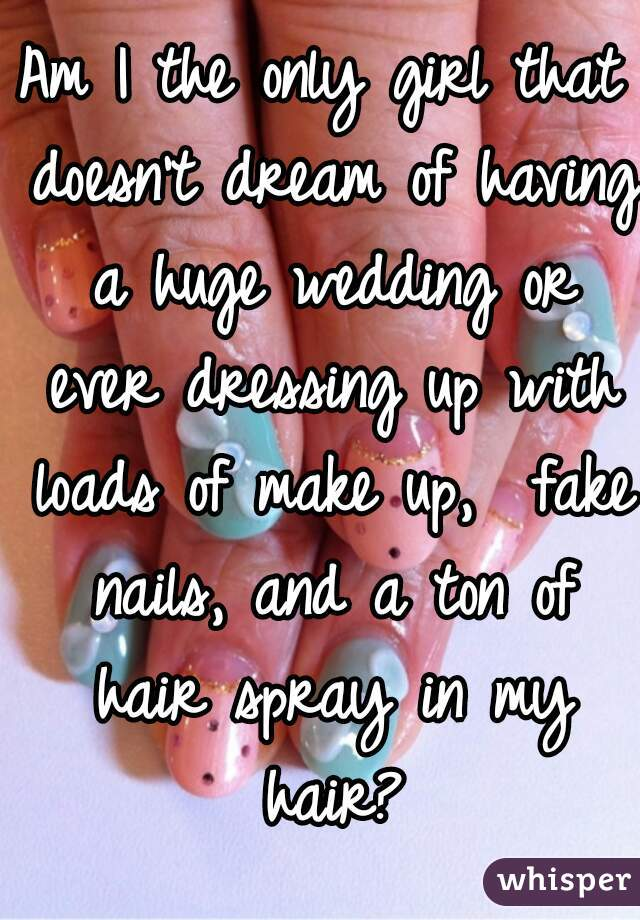 Am I the only girl that doesn't dream of having a huge wedding or ever dressing up with loads of make up,  fake nails, and a ton of hair spray in my hair?