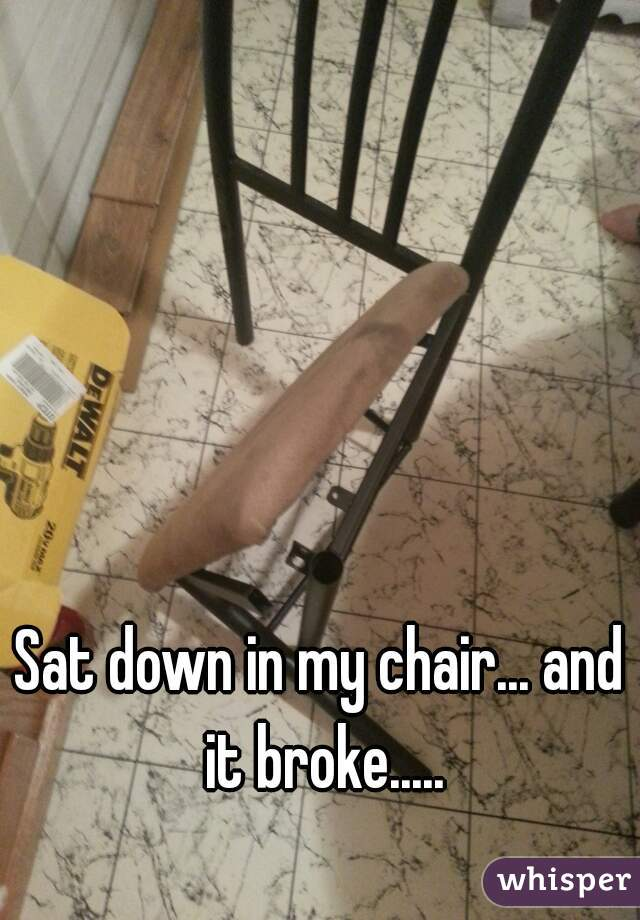 Sat down in my chair... and it broke.....
