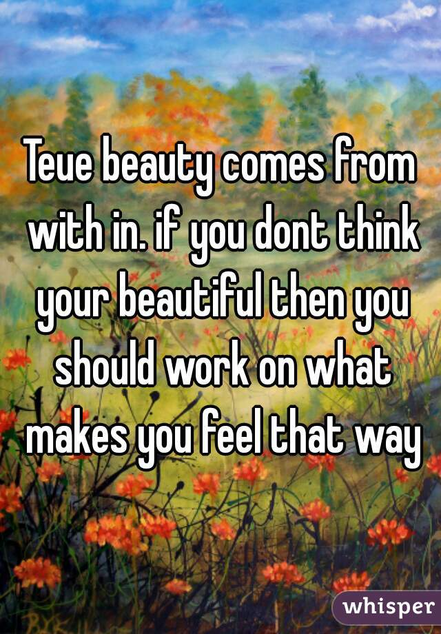 Teue beauty comes from with in. if you dont think your beautiful then you should work on what makes you feel that way