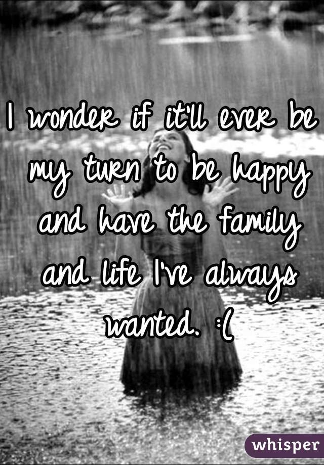 I wonder if it'll ever be my turn to be happy and have the family and life I've always wanted. :(