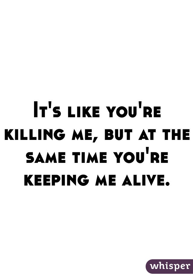 It's like you're killing me, but at the same time you're keeping me alive.