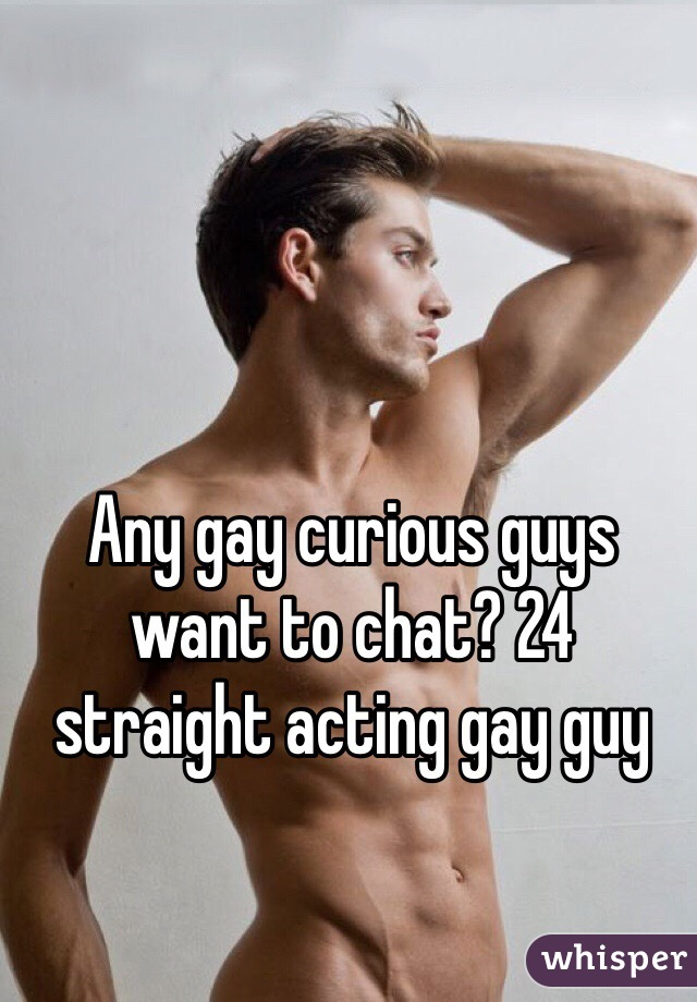 Any gay curious guys want to chat? 24 straight acting gay guy