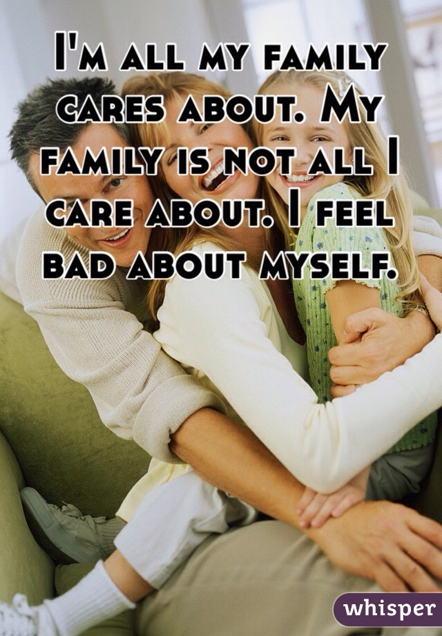 I'm all my family cares about. My family is not all I care about. I feel bad about myself.