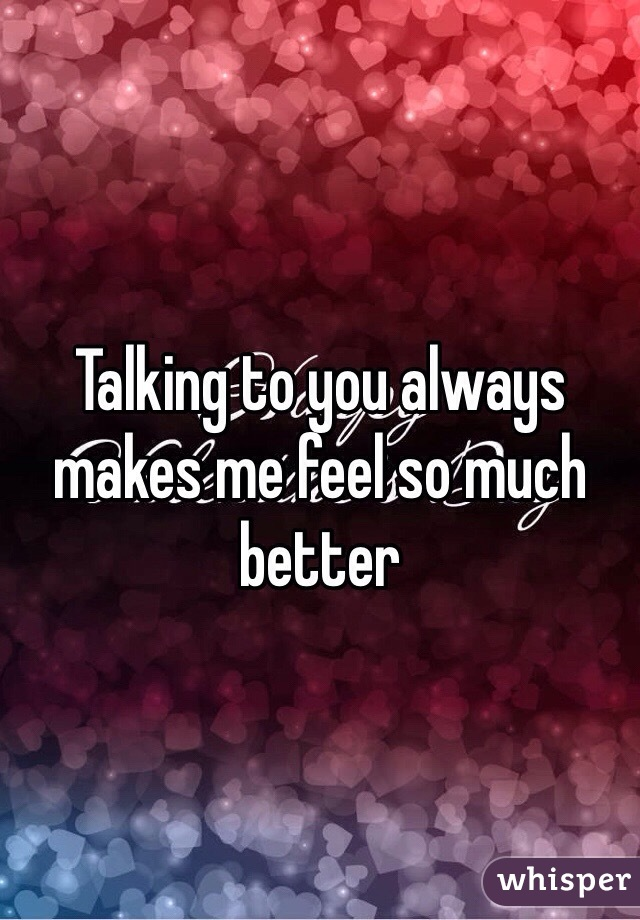 Talking to you always makes me feel so much better