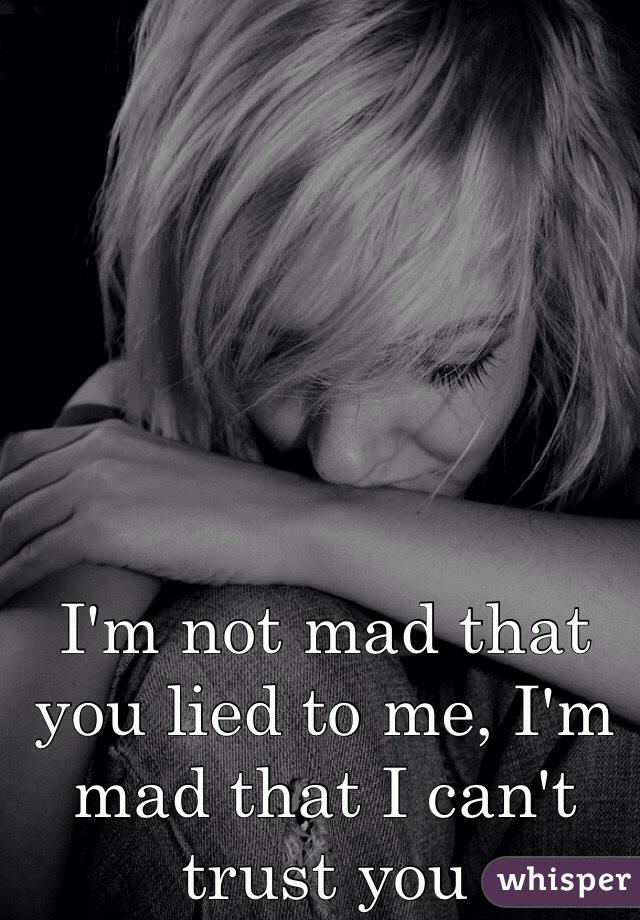 I'm not mad that you lied to me, I'm mad that I can't trust you