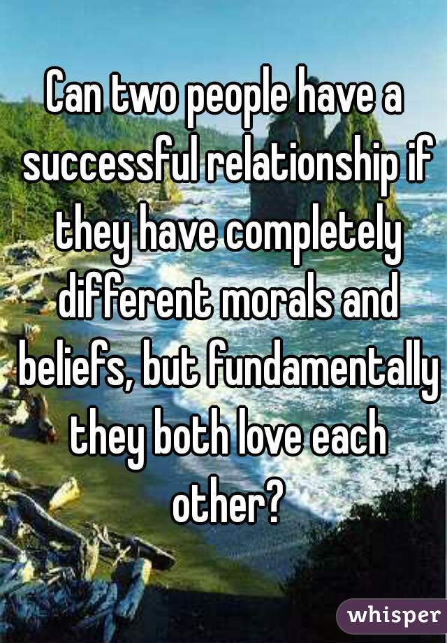 Can two people have a successful relationship if they have completely different morals and beliefs, but fundamentally they both love each other?