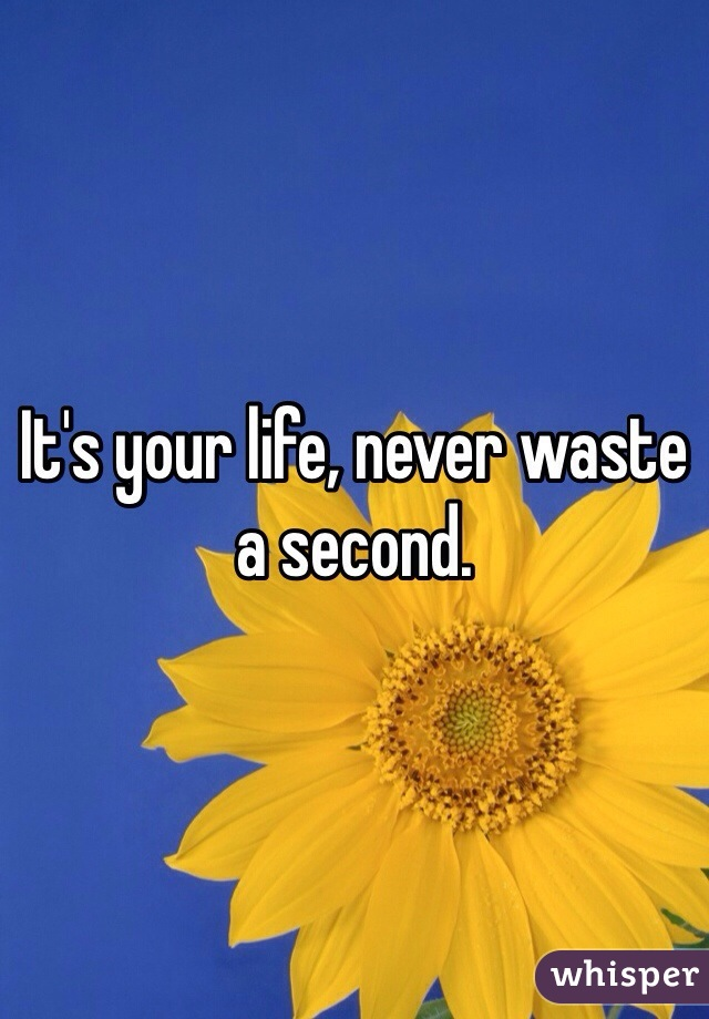 It's your life, never waste a second.