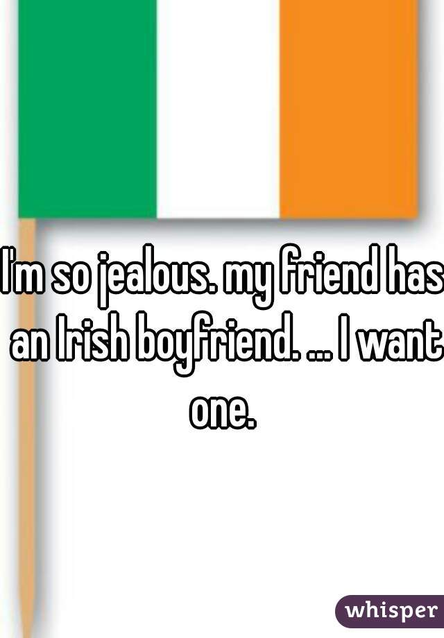 I'm so jealous. my friend has an Irish boyfriend. ... I want one.