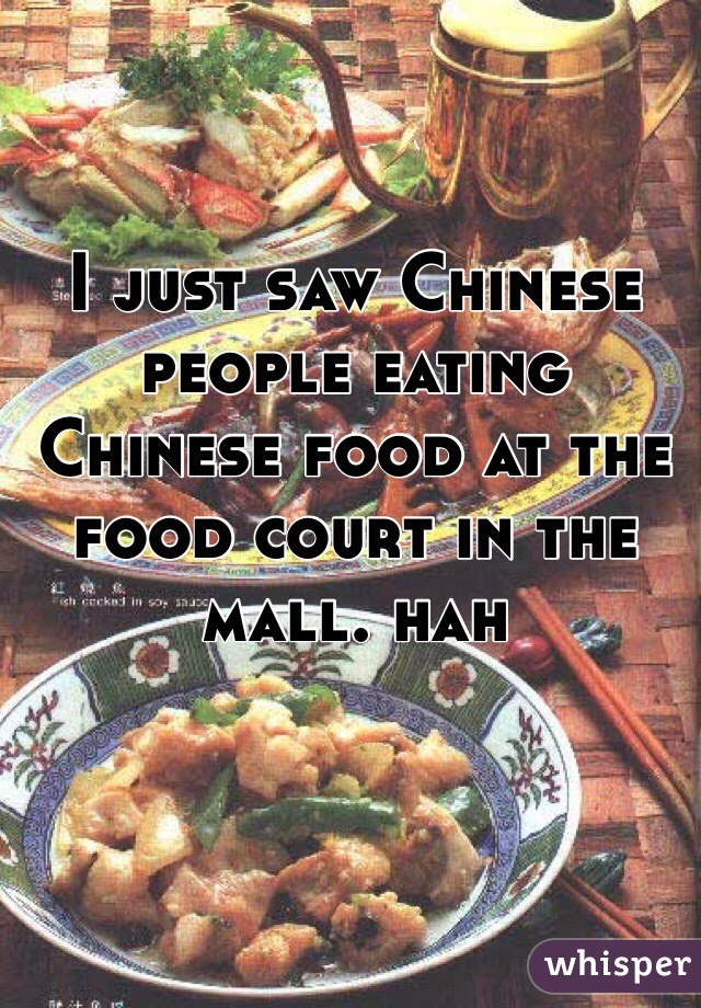 I just saw Chinese people eating Chinese food at the food court in the mall. hah