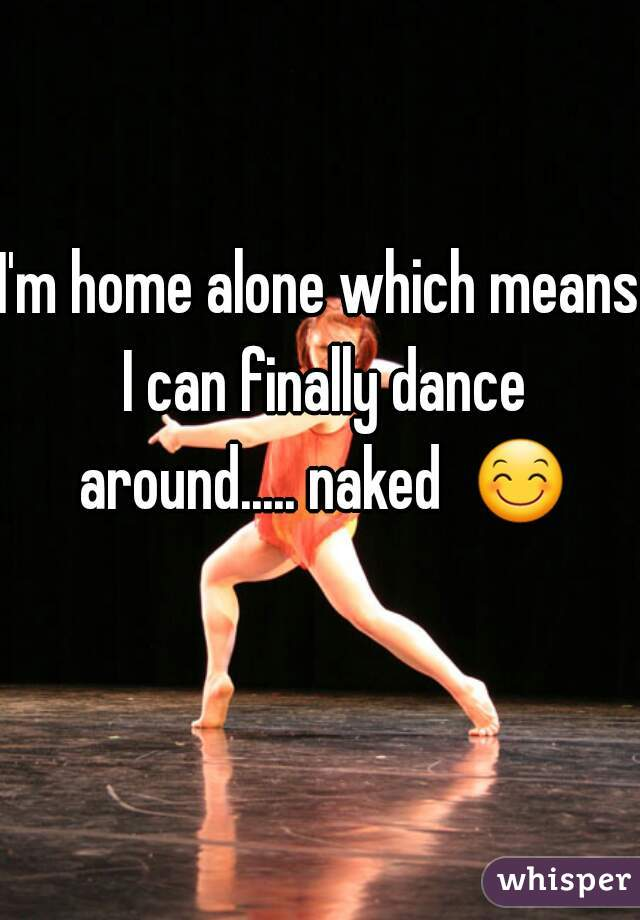I'm home alone which means I can finally dance around..... naked  😊