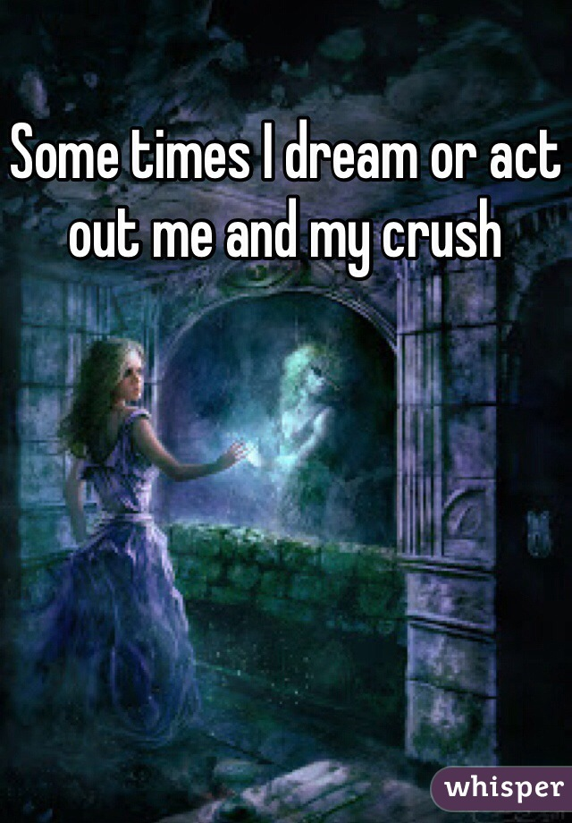 Some times I dream or act out me and my crush