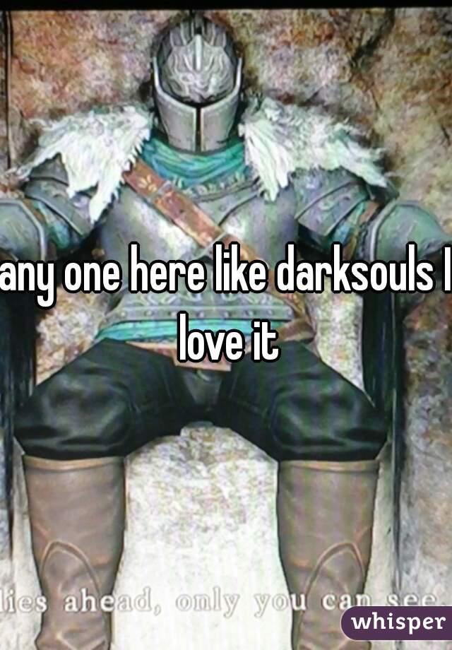 any one here like darksouls I love it