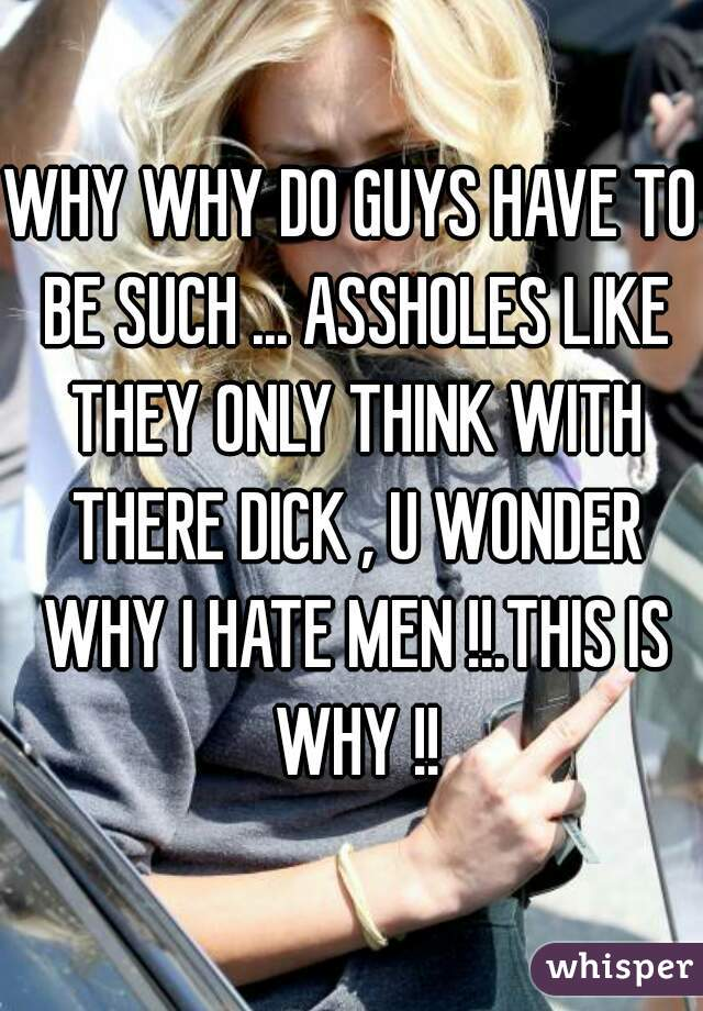 WHY WHY DO GUYS HAVE TO BE SUCH ... ASSHOLES LIKE THEY ONLY THINK WITH THERE DICK , U WONDER WHY I HATE MEN !!.THIS IS WHY !!