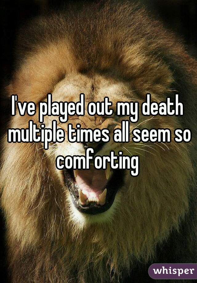 I've played out my death multiple times all seem so comforting