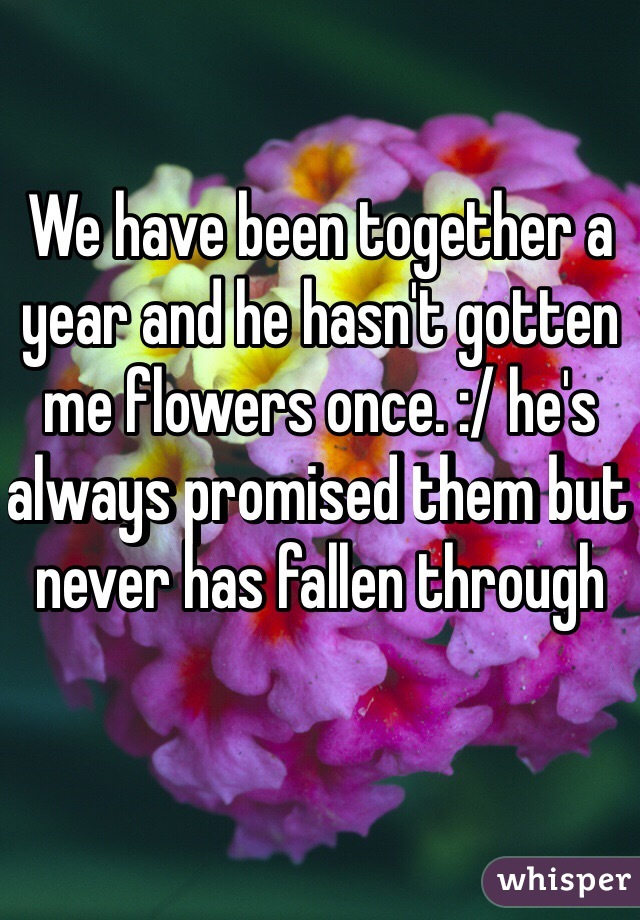 We have been together a year and he hasn't gotten me flowers once. :/ he's always promised them but never has fallen through