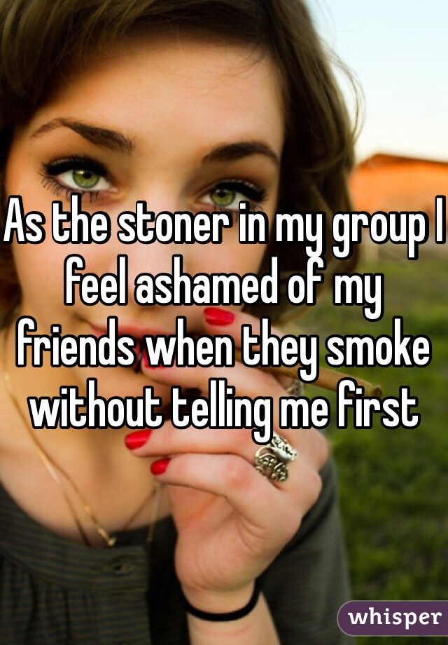 As the stoner in my group I feel ashamed of my friends when they smoke without telling me first