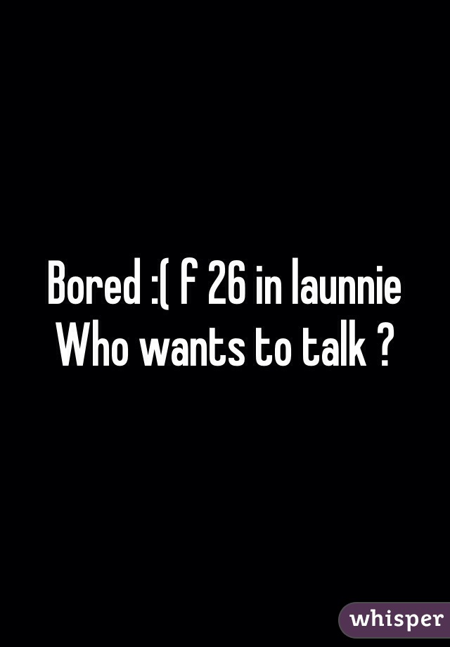 Bored :( f 26 in launnie Who wants to talk ?