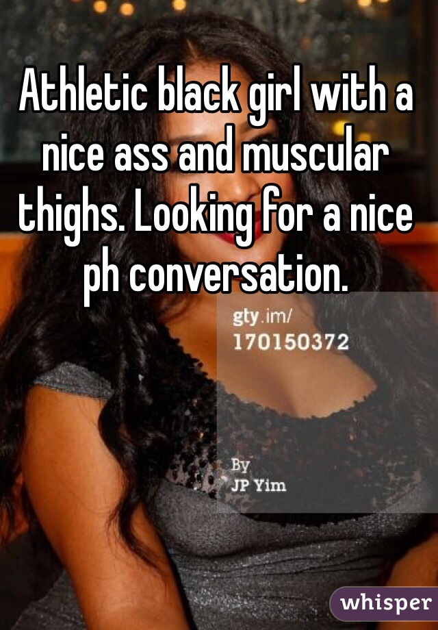 Athletic black girl with a nice ass and muscular thighs. Looking for a nice ph conversation.
