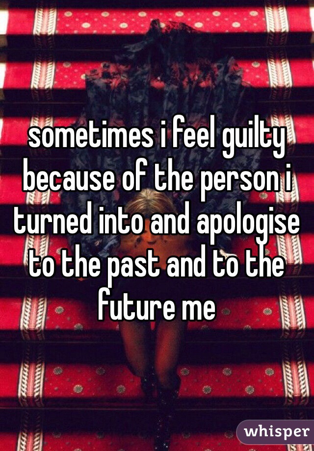sometimes i feel guilty because of the person i turned into and apologise to the past and to the future me