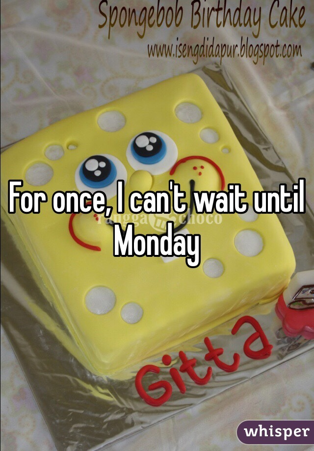 For once, I can't wait until Monday