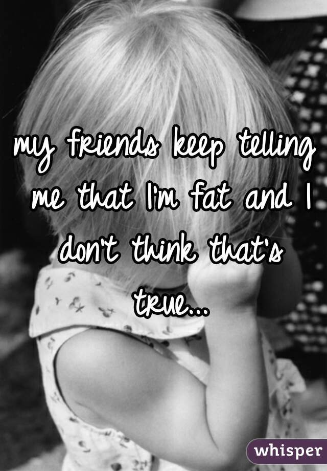 my friends keep telling me that I'm fat and I don't think that's true...