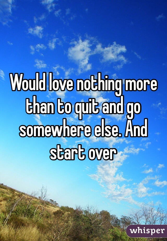 Would love nothing more than to quit and go somewhere else. And start over