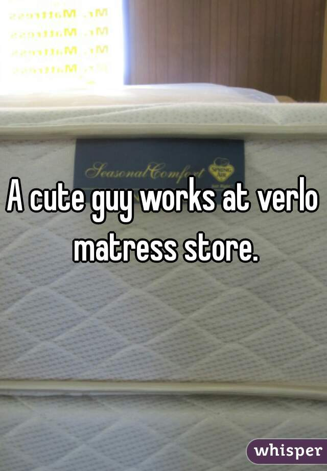 A cute guy works at verlo matress store.