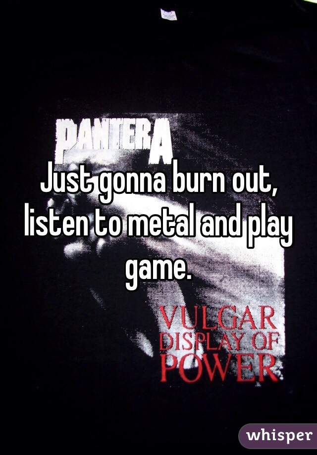 Just gonna burn out, listen to metal and play game.