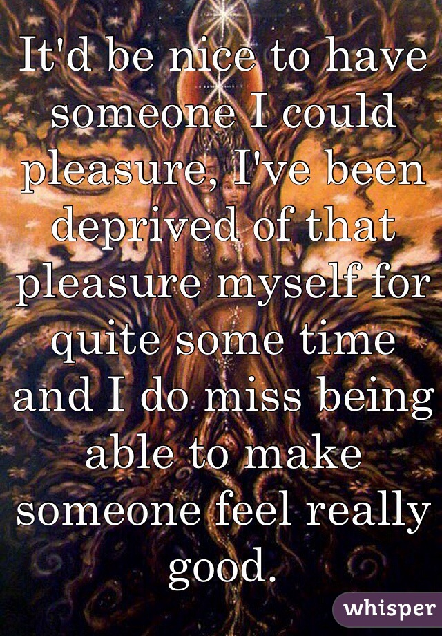 It'd be nice to have someone I could pleasure, I've been deprived of that pleasure myself for quite some time and I do miss being able to make someone feel really good.