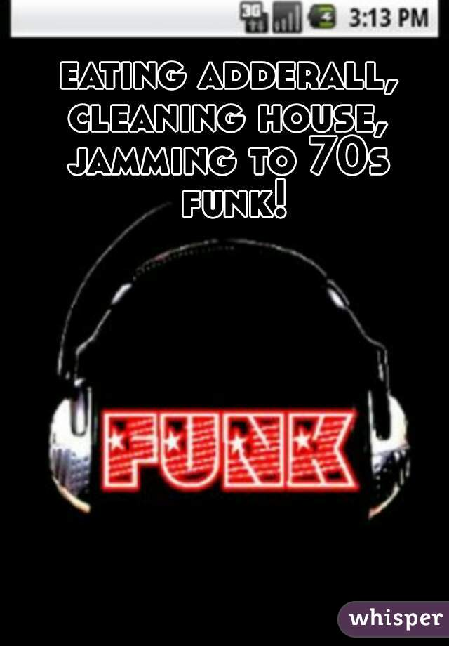 eating adderall, cleaning house, jamming to 70s funk!