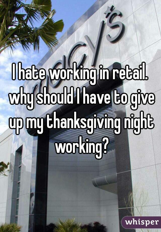 I hate working in retail. why should I have to give up my thanksgiving night working?