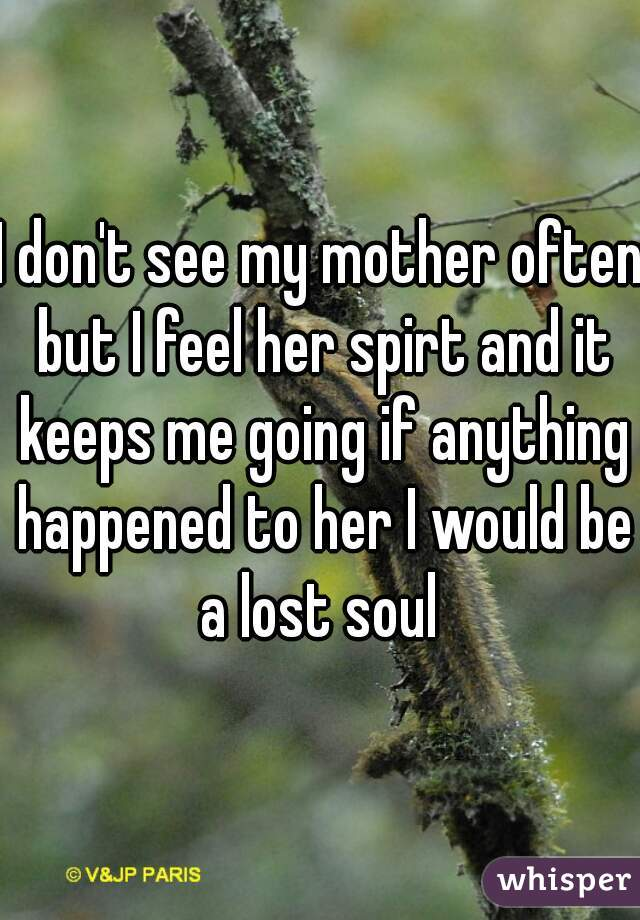 I don't see my mother often but I feel her spirt and it keeps me going if anything happened to her I would be a lost soul