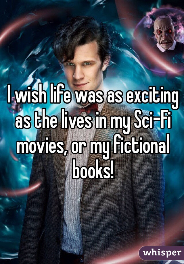 I wish life was as exciting as the lives in my Sci-Fi movies, or my fictional books!