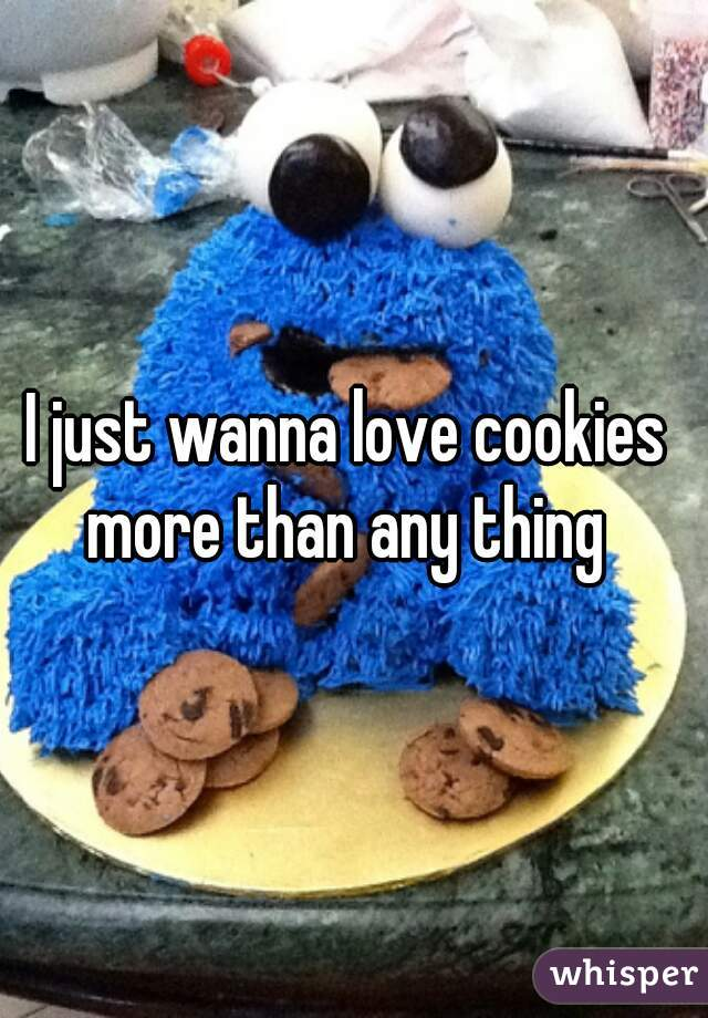 I just wanna love cookies  more than any thing