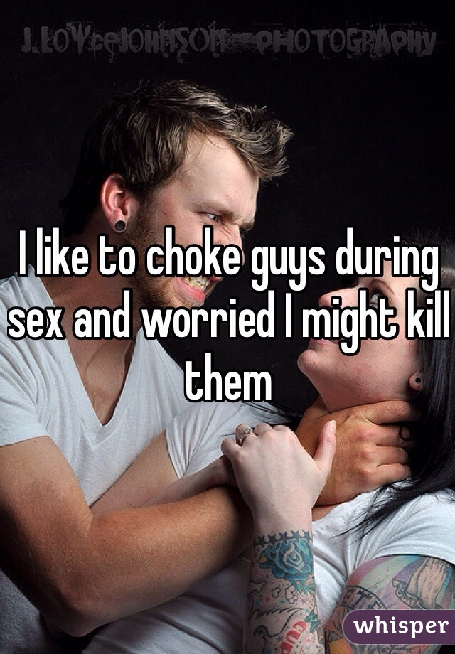 I like to choke guys during sex and worried I might kill them